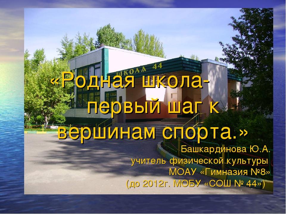 «Родная школа- первый шаг к вершинам спорта.» Башкардинова Ю.А. учитель физич...