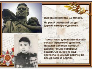 Высота памятника -13 метров. На руках советский солдат держит немецкую девочк
