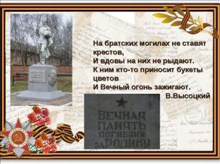 На братских могилах не ставят крестов, И вдовы на них не рыдают. К ним кто-то