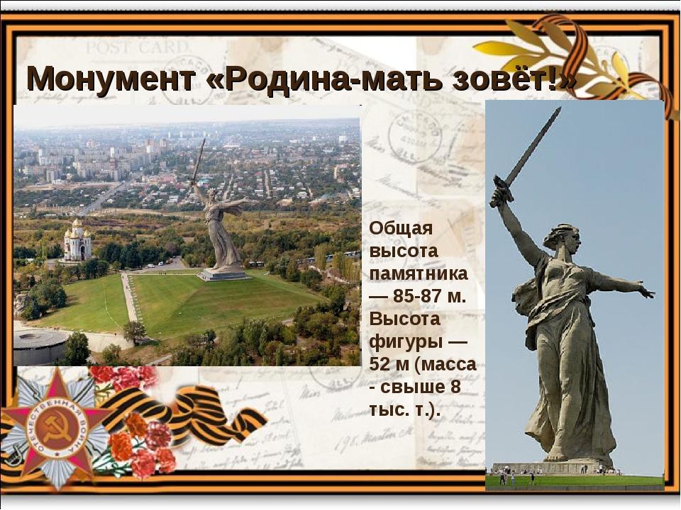Монумент «Родина-мать зовёт!» Общая высота памятника — 85-87 м. Высота фигуры...