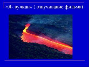 «Я- вулкан» ( озвучивание фильма)