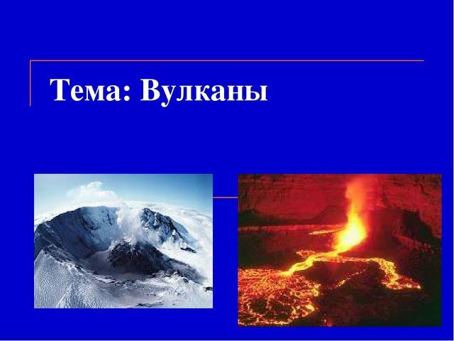 Тема: Вулканы