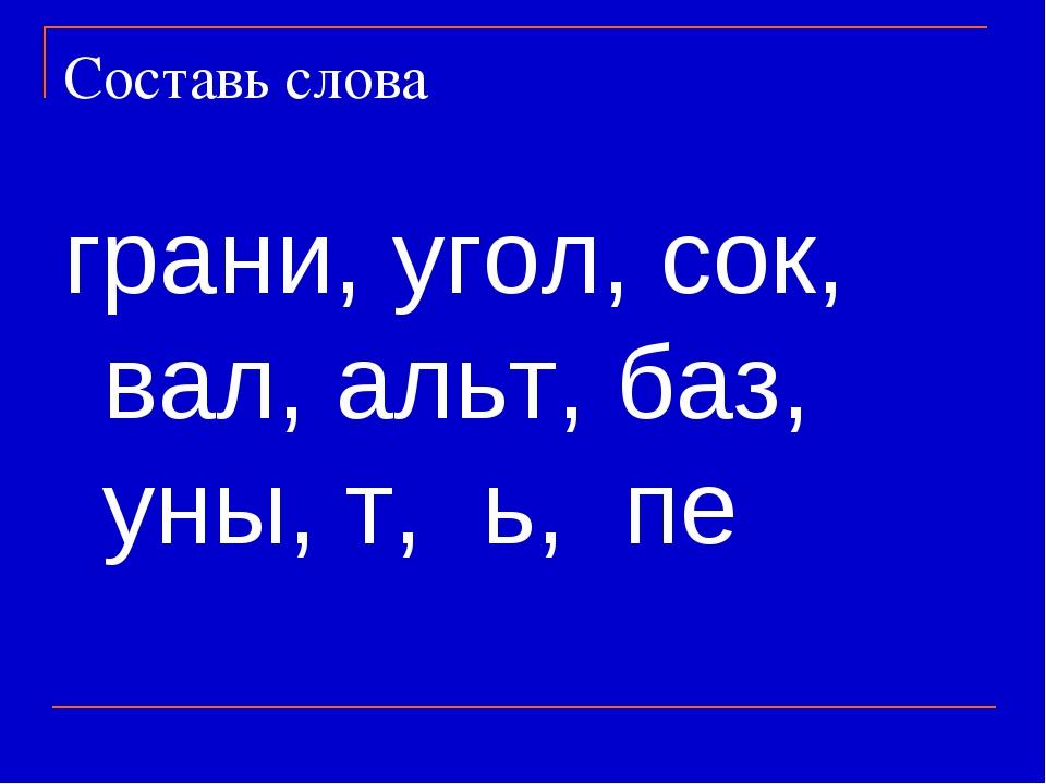 Составь слова грани, угол, сок, вал, альт, баз, уны, т, ь, пе