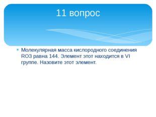 Молекулярная масса кислородного соединения RО3 равна 144. Элемент этот находи
