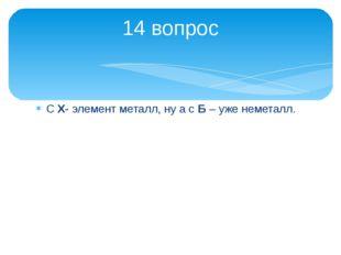 С Х- элемент металл, ну а с Б – уже неметалл. 14 вопрос