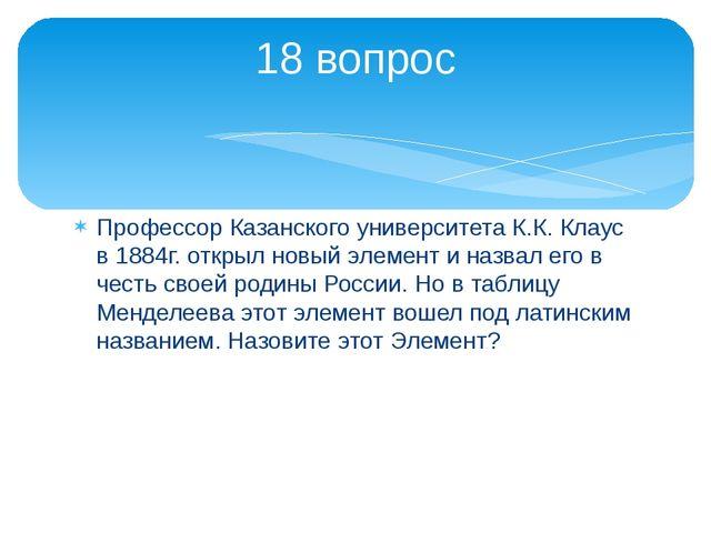 Профессор Казанского университета К.К. Клаус в 1884г. открыл новый элемент и...