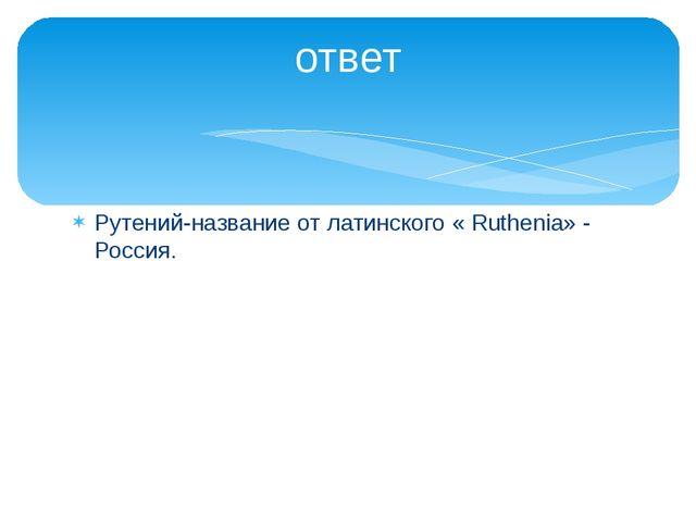Рутений-название от латинского « Ruthenia» - Россия. ответ