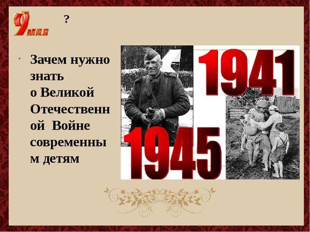 ? Зачем нужно знать о Великой Отечественной Войне современным детям