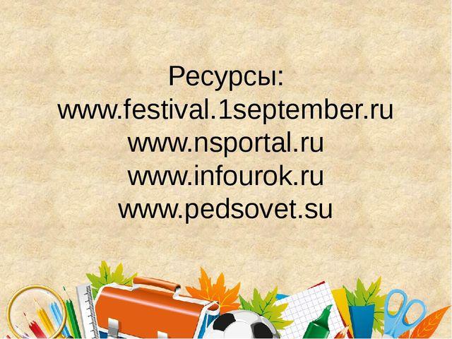 Ресурсы: www.festival.1september.ru www.nsportal.ru www.infourok.ru www.pedso...