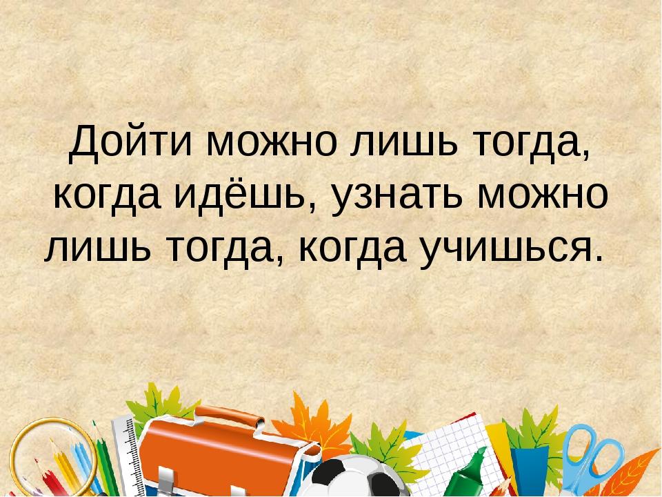 Дойти можно лишь тогда, когда идёшь, узнать можно лишь тогда, когда учишься.