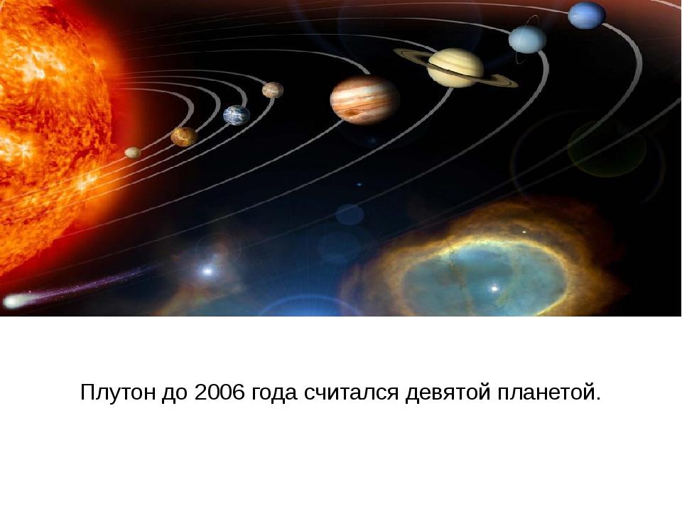 Плутон до 2006 года считался девятой планетой.
