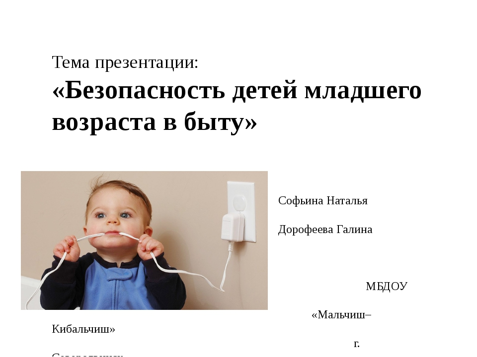 Тема презентации: «Безопасность детей младшего возраста в быту» Подготовили:...
