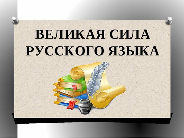 ВЕЛИКАЯ СИЛА РУССКОГО ЯЗЫКА