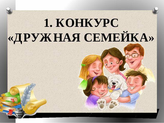 1. КОНКУРС «ДРУЖНАЯ СЕМЕЙКА»