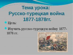 Тема урока: Русско-турецкая война 1877-1878гг. Цель: Изучить русско-турецкую