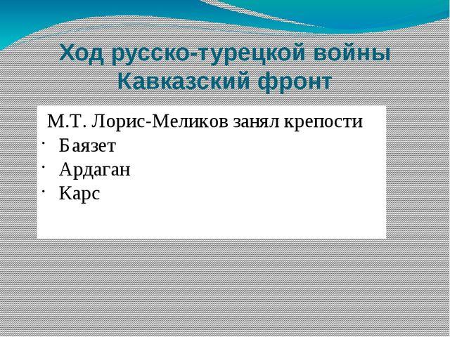 Ход русско-турецкой войны Кавказский фронт М.Т. Лорис-Меликов занял крепости...