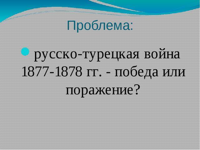 Проблема: русско-турецкая война 1877-1878 гг. - победа или поражение?