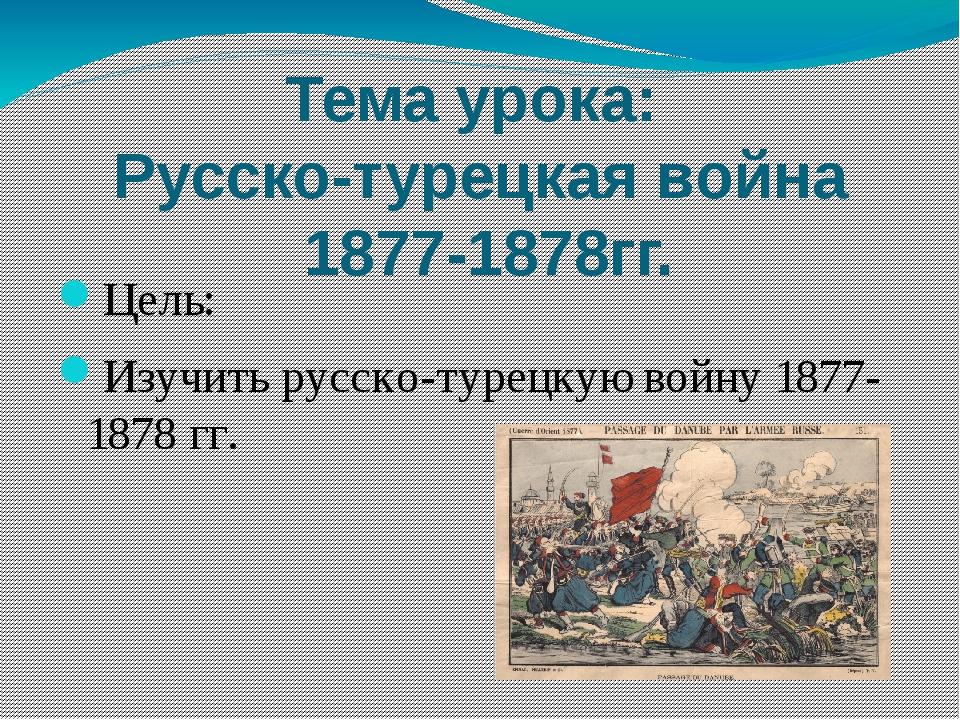 Тема урока: Русско-турецкая война 1877-1878гг. Цель: Изучить русско-турецкую...