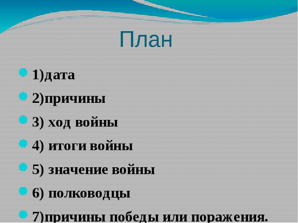 План 1)дата 2)причины 3) ход войны 4) итоги войны 5) значение войны 6) полков...