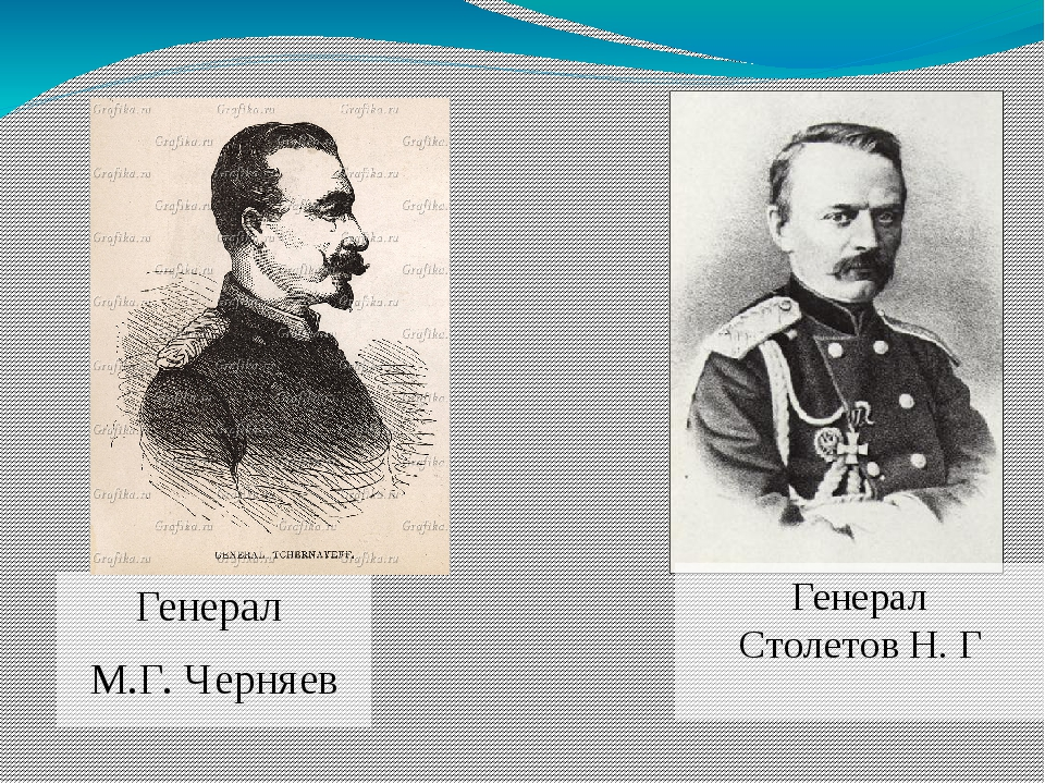 Генерал М.Г. Черняев Генерал Столетов Н. Г