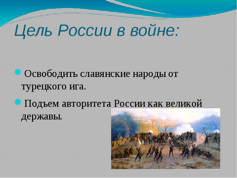 Цель России в войне: Освободить славянские народы от турецкого ига. Подъем ав...