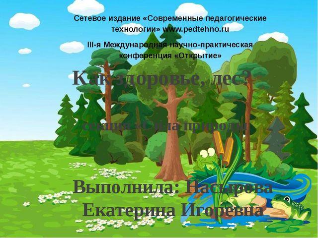 Как здоровье, лес? секция «Сила природы Выполнила: Насырова Екатерина Игоревн...