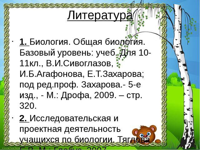 Литература 1. Биология. Общая биология. Базовый уровень: учеб. Для 10-11кл.,...