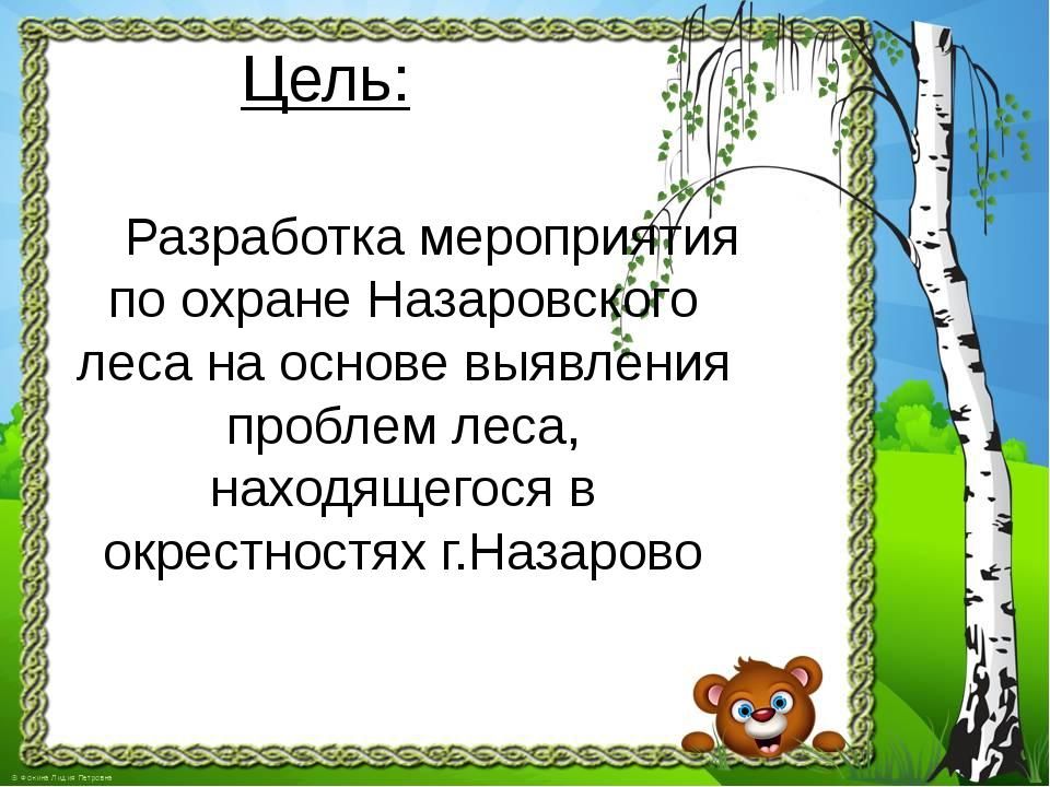 Цель: Разработка мероприятия по охране Назаровского леса на основе выявления...