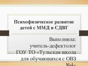 Психофизическое развитие детей с ММД и СДВГ Выполнила: учитель-дефектолог ГОУ