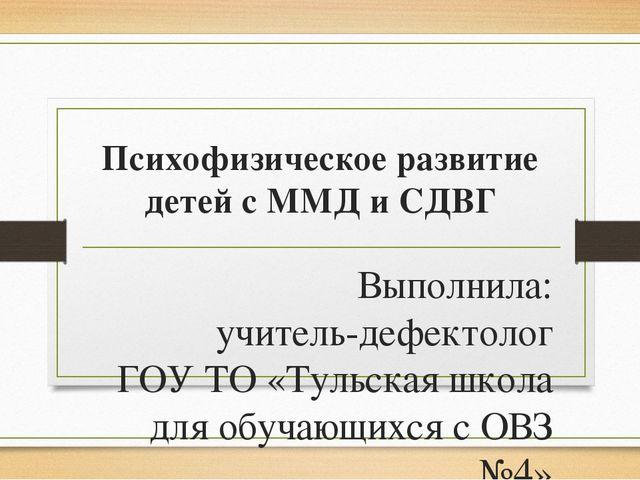 Психофизическое развитие детей с ММД и СДВГ Выполнила: учитель-дефектолог ГОУ...