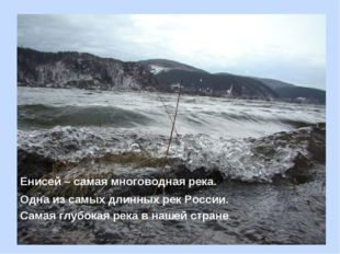 Енисей – самая многоводная река. Одна из самых длинных рек России. Самая глуб
