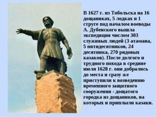 В 1627 г. из Тобольска на 16 дощаниках, 5 лодках и 1 струге под началом воево