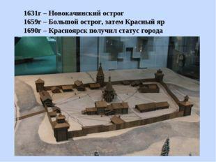 1631г – Новокачинский острог 1659г – Большой острог, затем Красный яр 1690г –