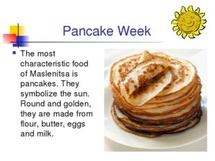 Pancake Week The most characteristic food of Maslenitsa is pancakes. They sym