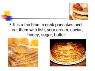 It is a tradition to cook pancakes and eat them with fish, sour cream, caviar