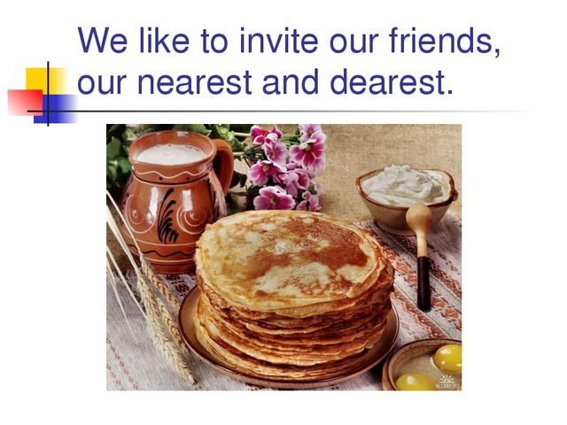 We like to invite our friends, our nearest and dearest.