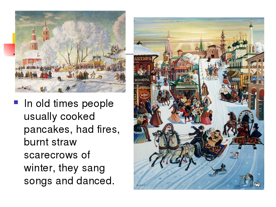 In old times people usually cooked pancakes, had fires, burnt straw scarecrow...
