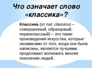 Классика (от лат. сlassicus – совершенный, образцовый, первоклассный) – это т