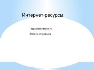1.http://classic-music.ru 2.http://ru.wikipedia.org Интернет-ресурсы: