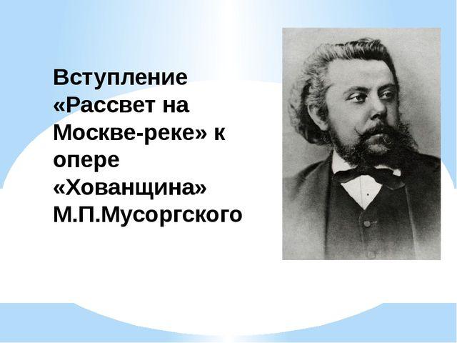Вступление «Рассвет на Москве-реке» к опере «Хованщина» М.П.Мусоргского