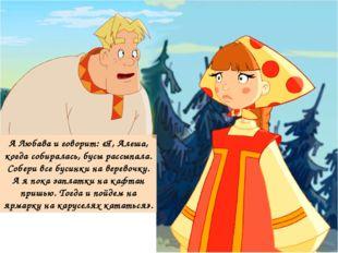 А Любава и говорит: «Я, Алеша, когда собиралась, бусы рассыпала. Собери все б