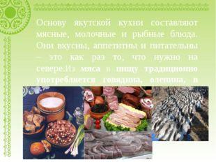 Основу якутской кухни составляют мясные, молочные и рыбные блюда. Они вкусны,