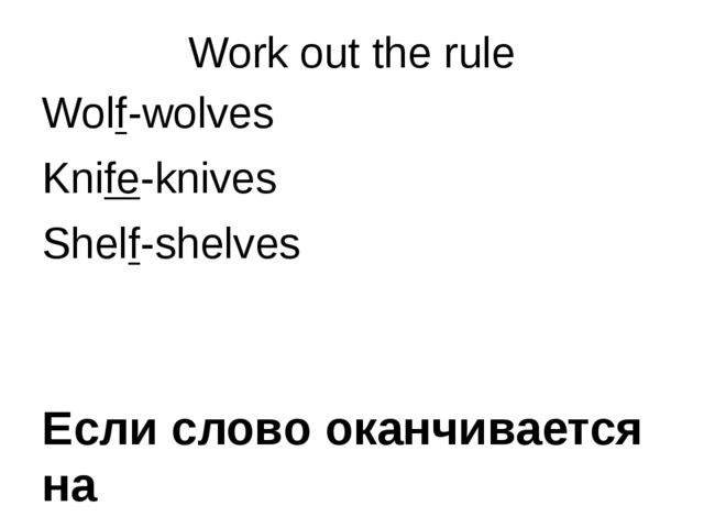 Work out the rule Wolf-wolves Knife-knives Shelf-shelves Если слово оканчивае...