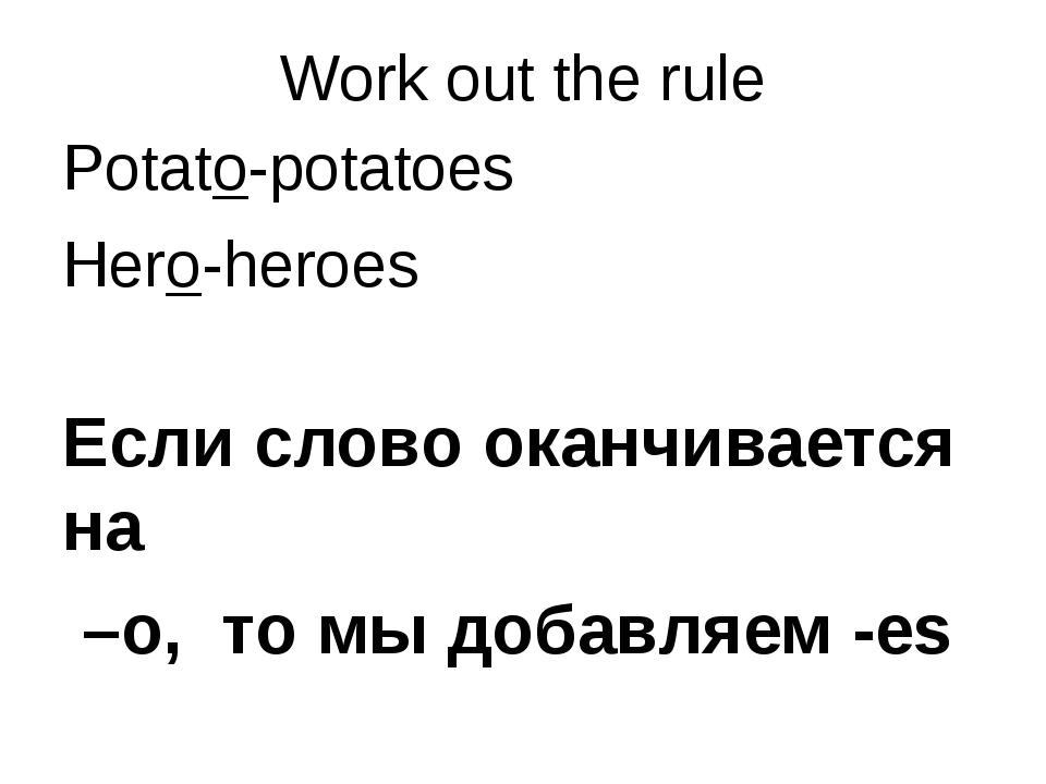 Work out the rule Potato-potatoes Hero-heroes Если слово оканчивается на –o,...