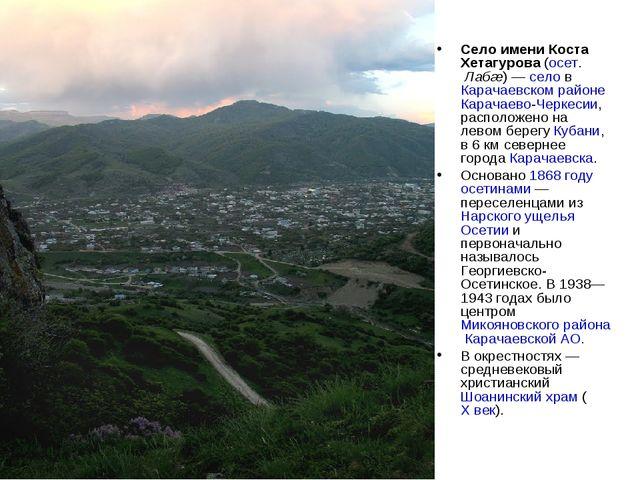 Село имени Коста Хетагурова (осет. Лабæ) — село в Карачаевском районе Карачае...