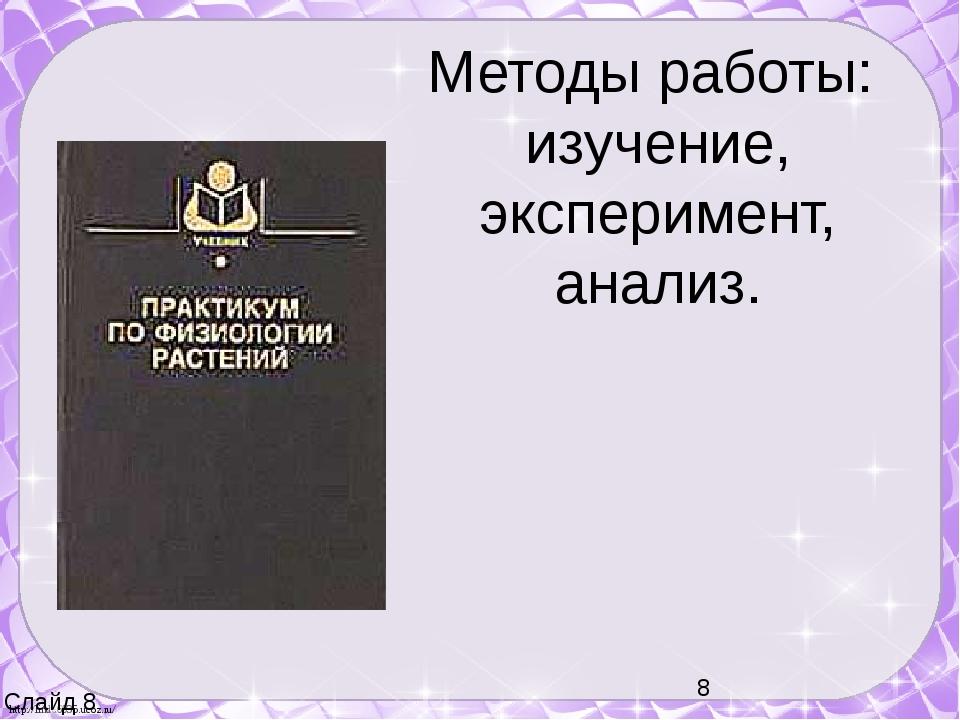 Методы работы: изучение, эксперимент, анализ. Слайд 8 http://linda6035.ucoz.ru/