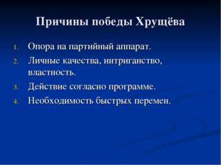 Причины победы Хрущёва Опора на партийный аппарат. Личные качества, интриганс