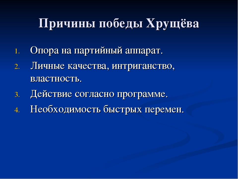 Причины победы Хрущёва Опора на партийный аппарат. Личные качества, интриганс...