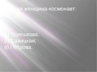 Первая женщина-космонавт: а) Терешкова; б) Савицкая; в) Петрова.