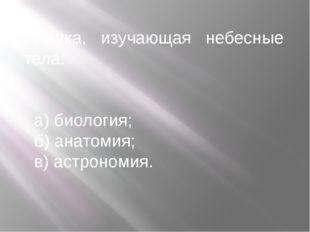 Наука, изучающая небесные тела: а) биология; б) анатомия; в) астрономия.
